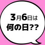 【今日は何の日?】3月6日