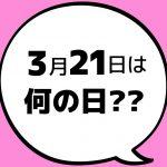 【今日は何の日?】3月21日