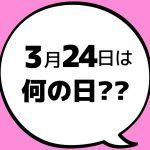【今日は何の日?】3月24日