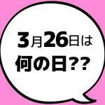 【今日は何の日?】3月26日