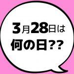 【今日は何の日?】3月28日