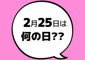 【今日は何の日?】2月25日