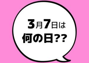 【今日は何の日?】3月7日
