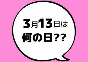 【今日は何の日?】3月13日
