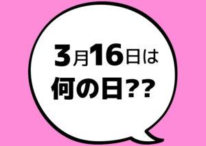 【今日は何の日?】3月16日