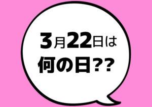 【今日は何の日?】3月22日