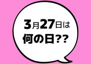 【今日は何の日?】3月27日