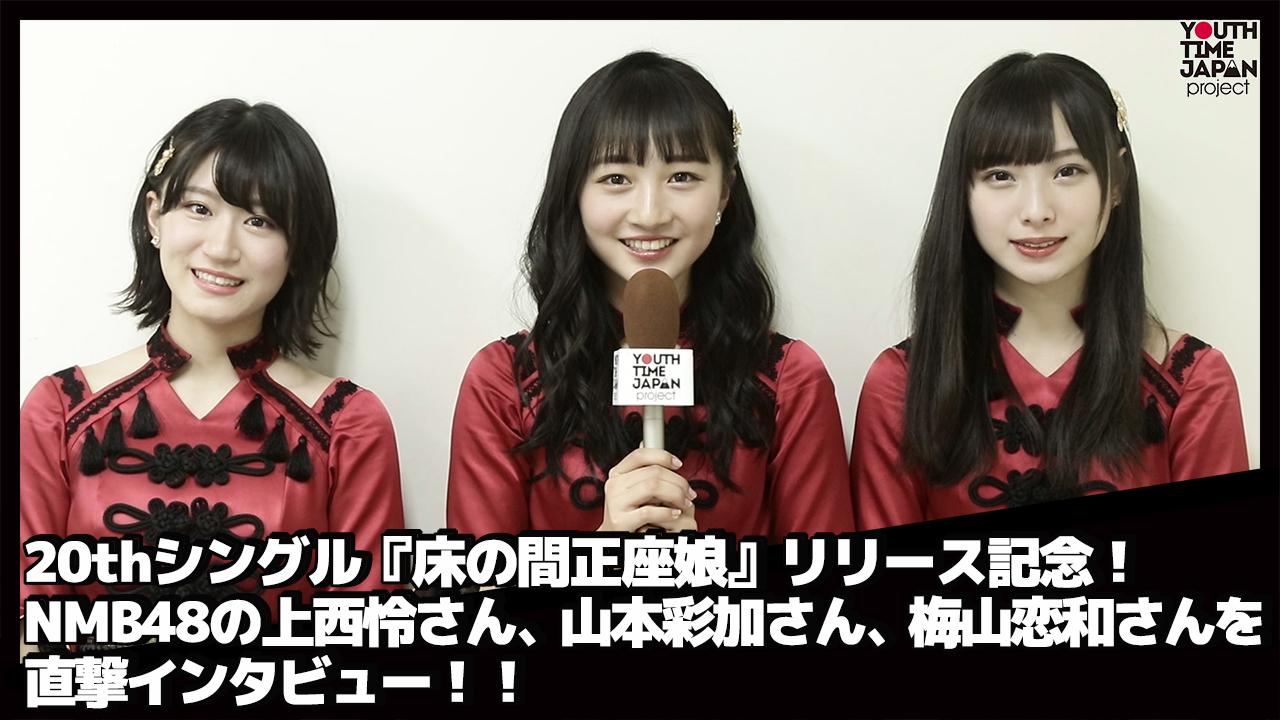 20thシングル『床の間正座娘』リリース記念!NMB48の上西怜さん、山本彩加さん、梅山恋和さんに直撃インタビュー!