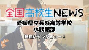 【愛媛県立長浜高等学校】水族館部の部長にインタビュー!