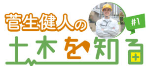 菅生健人の土木を知る!土木の基礎知識を学ぶ
