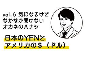 vol.6 気になるけどなかなか聞けない オカネのハナシ〜日本のYENとアメリカの$(ドル)〜
