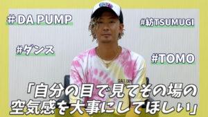 DA PUMP TOMOにインタビュー!「ダンスは自分の目で見てその場の空気感を大事にしてほしい!」
