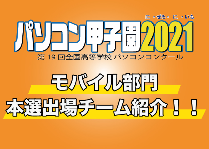 第19回全国高等学校パソコンコンクール「パソコン甲子園2021」モバイル部門の本選出場チームを紹介!!