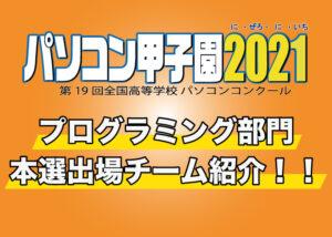 第19回全国高等学校パソコンコンクール「パソコン甲子園2021」プログラミング部門の本選出場チームを紹介!!